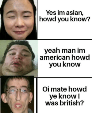 Isnt it obvious?: Yes im asian,  howd you know?  yeah man im  american howd  you know  Oi mate howd  ye knowI  was british? Isnt it obvious?