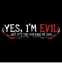 Evil: YES, I'M EVIL  ...BUT IT'S THE FUN KIND 0F EVIL.