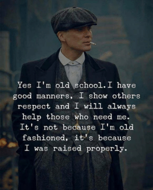 I Was Raised: Yes I'm old school. I have  good manners, I show others  respect and I will always  help those who need me.  It's not because I'm old  fashioned, it's because  I was raised properly.