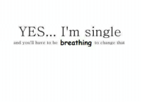 Im Single: YES... I'm single  and you'll have to be breathing to change that