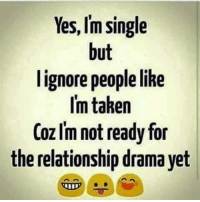 Im Single: Yes, Im single  but  I ignore people like  I'm taken  Coz Im not ready for  the relationship drama yet