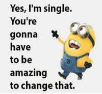 Amazing: Yes, I'm single.  You're  gonna  to be  amazing  to change that.