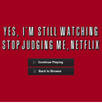 Netflix: YES, I'M STILL WATCHING  STOP JUDGING ME, NETFLIX  Continue Playing  Back to Browse
