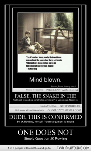 """One Does Nothttp://omg-humor.tumblr.com: Yes, i's rather funny, really. that next to no  one realized the snake that Harry set free in  Philosopher's Stone tumed out to be  Voldemort's final Horcru. Nagini""""  -IK Rowling  Mind blown.  Byron Funk, ifunny.mobi  MUGGLENET MEMES.COM  Banned in O countries  FALSE. THE SNAKE IN THE  first book was a boa constrictor, which isn't a venomous. Nagini is.  TASTE OFAWESOME.COM  Like this? You'll hate  MUGGLENET MEMES.COM  1 in 3 people will read this and go to  DUDE, THIS IS CONFIRMED  by JK Rowling, herself. You're argument is invalid  ONE DOES NOT  Simply Question JK Rowling  1 in 3 people will read this and go to  TASTE OF AWESOME.COM One Does Nothttp://omg-humor.tumblr.com"""