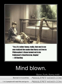 """Funny, Memes, and Free: """"Yes, itr's rather funny, really, that nextto no  one realized the snake that Harry set free in  Philosopher's Stone turned out to be  Voldemort's final Horcrux, Nagini.  -JK Rowling  Mind blown  Byron_Funk, ifunny.mobi  MUGGLENET MEMES.COM  MUGGLENET MEMES.COM  Banned in 0 countries  1 in 3 people will read this and go to <p>WRONG J.K. said that it was not the same snake! <a href=""""http://ift.tt/Nj3VVX"""">http://ift.tt/Nj3VVX</a></p>"""