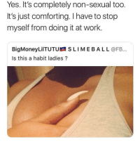 This page @howitlook.s blows my mind every time I look at it 😂: Yes. It's completely non-sexual too.  It's just comforting. I have to stop  myself from doing it at work.  BigMoneyLilTUTU SLIMEBAL L @FB...  Is this a habit ladies? This page @howitlook.s blows my mind every time I look at it 😂