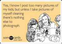 Memes, 🤖, and  Too Many: Yes, know post too many pictures of  my kids but unless I take pictures of  myself cleaning  there's nothing  else to  photograph  somee cards  user card