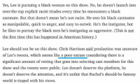 By Rodger Sherman on theringer.com. thebachelorette: Yes, Lee is pursuing a black woman on this show. No, he doesn't launch into  over-the-top explicit racist tirades every time he encounters a black  castmate. But that doesn't mean he's not racist. He sees his black castmates  as manipulable, quick to anger, and easy to outwit. He's the instigator, but  he likes to portray the black men he's instigating as aggressive. (This is not  the first time this has happened in American history.)  Lee should not be on this show. Chris Harrison said production was unaware  of Lee's tweets, which seems like a poor excuse considering there is a  significant amount of vetting that goes into selecting cast members for this  show and the tweets were public. Lee doesn't deserve the platform, he  doesn't deserve the attention, and it's unfair that Rachel's should-be fantasy  world is tinged with his views. By Rodger Sherman on theringer.com. thebachelorette