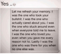 Tag Someone <3: Yes  Let me refresh your memory.  was the one who took your  bullshit. I was the one who  actually cared about you. I was  the one who stuck around even  when everyone told me to leave.  I was the one who loved you  even when you gave me every  reason not to. Lastly l was the  one who was there for you when  no one else was Tag Someone <3