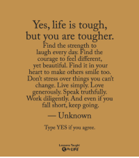 Memes, Courageous, and Tough: Yes, life is tough,  but you are tougher.  Find the strength to  laugh every day. Find the  courage to feel different,  yet beautiful. Find it in your  heart to make others smile too.  Don't stress over things you can't  change. Live simply. Love  rously. Speak truthfully  Work diligently. And even if you  fall short, keep going.  Unknown  Type YES if you agree.  Lessons Taught  By LIFE <3 Lessons Taught By Life