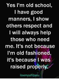 I Was Raised: Yes l'm old school,  I have good  manners, I show  others respect and  I will always help  those who need  me. lt's not because  I'm old fashioned  it's because I was  raised properly.  lovemyselfdoyou