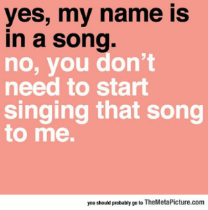 Singing, Tumblr, and Blog: yes, my name iS  in a song.  no, you don't  need to start  singing that song  to me.  you should probably go to TheMetaPicture.com srsfunny:When Your Name Is Mentioned In A Song