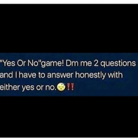 ??: Yes or No' game Dm me 2 questions  and I have to answer honestly with  either yes or no.S!! ??