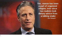 Advice, Memes, and Snake: Yes, reason has been  a part of organized  religion, ever since  two nudists took  dietary advice from  a talking snake  Jon Stewart UZI