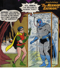 "Batman, Dumb, and Fucking: YES, ROBIN,  I'VE BECOME A  HUMAN ""FISH!""  Featuring  ""The MERMAN  BATMAN!  I I0  BATMAN YOU MEAN,  YOU CAN BREATHE THE  OXYGEN IN THE WATER,  BUT CAN'T SURVIVE  ON THE SURFACE? <p><a href=""http://greenlantern44.tumblr.com/post/171401633449/why-i-love-comics-batman-118-1958-written-by"" class=""tumblr_blog"">greenlantern44</a>:</p>  <blockquote><p><a href=""http://why-i-love-comics.tumblr.com/post/171359256347/batman-118-1958-written-by-sheldon-moldoff-art"" class=""tumblr_blog"">why-i-love-comics</a>:</p>  <blockquote><p><b>Batman #118 (1958)</b></p><blockquote><p>written by Sheldon Moldoff<br/>art by Charles Paris</p></blockquote></blockquote>  <p>The silver age was fucking dumb</p></blockquote>"