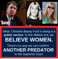 Memes, Supreme, and Supreme Court: YES  SHE  CAN  What Christine Blasey Ford is doing is a  public service. In this #Metoo era, we  BELIEVE WOMEN  There's no way we can confirm  ANOTHER PREDATOR  to the Supreme Court.