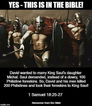 Memes, Bible, and 1 Samuel: YES-THIS IS IN THE BIBLE!  David wanted to marry King Saul's daughter  Michal. Saul demanded, instead of a dowry, 100  Philistine foreskins. So, David and his men killed  200 Philistines and took their foreskins to King Saul!  1 Samuel 18:25-27  Nonsense from the Bible  ingfip.com