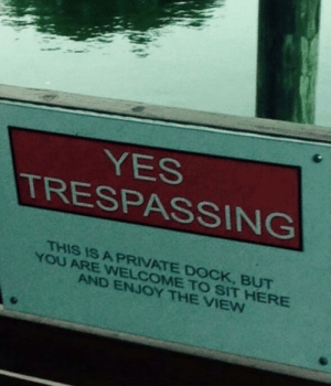 Sharing is caring: YES  TRESPASSING  THIS IS A PRIVATE DOCK, BUT  YOU ARE WNELCOME TO SIT HERE  AND ENJOY THE VIEW Sharing is caring