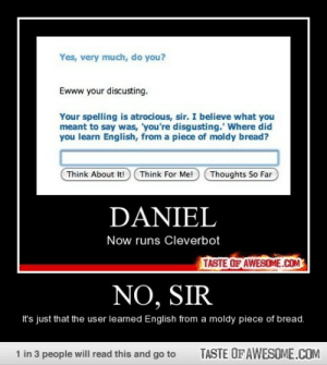 No, Sirhttp://omg-humor.tumblr.com: Yes, very much, do you?  Ewww your discusting.  Your spelling is atrocious, sir. I believe what you  meant to say was, 'you're disgusting.' Where did  you learn English, from a piece of moldy bread?  Think About It!  Think For Me!  Thoughts So Far  DANIEL  Now runs Cleverbot  TASTE OF AWESOME.COM  NO, SIR  It's just that the user learned English from a moldy piece of bread.  TASTE OF AWESOME.COM  1 in 3 people will read this and go to No, Sirhttp://omg-humor.tumblr.com