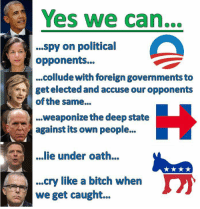 Bitch, Memes, and 🤖: Yes we can...  ...spy on political  opponents...  ..collude with foreign governments to  of the same...  ...weaponize the deep state  against its own people...  get elected and accuse our opponents  .ie under oath.  ...cry like a bitch when  we get caught.. About sum it up?