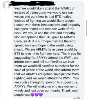 These ARMYs... ugh: Yes! We would likely attend the WWIII but  instead of using guns, we would use our  voices and pure hearts that BTS healed.  Instead of fighting we would likely to just  reason with them, because love and empathy  can open hearts and stop the work of the  devil. We would use the love and empathy  also acceptance that BTS gave to ARMY's.  Because BTS is our hope they are there to  spread love and hope to the world using  music. We are ARMY's have been taught by  BTS to love nit to fight nor hate. Thank you for  suggesting for ARMY's attend the WWIII, pls  inform them and tell our families we love  them we would all sacrifice ourselves for the  sake of peace of the world, also inform them  that we ARMY's are gonna save people from  fighting and we would attend the WWIII. You  are such a thoughtful person to suggest us,  ARMY's. We will make sure to use our mind  wisely and just open our hearts. Thank you! I  purple you!O0V These ARMYs... ugh