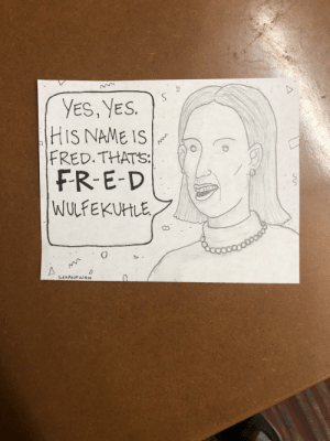 Work, Yes, and Fred: YES, YES.  (HIS NAME IS  FRED.THATS:  FR E-D  WULFEKUHLE,  SEPANTWON I work at a call center. My callers always seem to spell out the words/names I don't need the spelling on.
