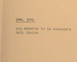 yes-you: yes, you.  you deserve to be someone's  only choice