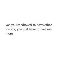 Friends, Love, and Memes: yes you're allowed to have other  friends, you just have to love me  more This is aimed at you @thespeckyblonde 😊 goodgirlwithbadthoughts 💅🏼
