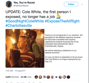 One down: Yes, You're Racist  @YesYoureRacist  Follow  UPDATE: Cole White, the first person I  exposed, no longer has a job  #GoodNightColeWhite #ExposeTheAltRight  #Charlottesville  Thank you for bringing this to our attention. We  apologize for the delayed response, however  we have been inundated with inquiries  regarding the incident involving one of our  employees that attended the rally in  Charlottesville, Virginia.  We will be releasing a statement on our  website tomorrow.  For now, we feel it is imperative to let you know  that Cole White is no longer employed by top  dog, LLC.  7:42 AM-13 Aug 2017  5,202 Retweets 12,158 Likes OD  急s One down