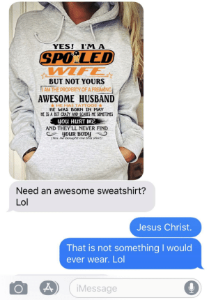 Husband sent me this today. I cringed.: YESI I'M A  SPOİLED  BUT NOT YOURS  ,,IAM THE PROPERTY OF A FREAKINGİ  AWESOME HUSBAND  ★ HE HAS TATTOOS ★  HE WAS BORN IN MAY  HE IS A BIT CRAZY AND SCARES ME SOMETIMES  you HURT Me  AND THEY'LL NEVER FIND  CYes, he boughtme this shirt)  Need an awesome sweatshirt?  Lol  Jesus Christ.  That is not something I would  ever wear. Lol  iMessage  0 Husband sent me this today. I cringed.