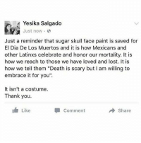 """Memes, Respect, and Lost: Yesika Salgado  Just now . @  Just a reminder that sugar skull face paint is saved for  El Dia De Los Muertos and it is how Mexicans and  other Latinxs celebrate and honor our mortality. It is  how we reach to those we have loved and lost. It is  how we tell them """"Death is scary but I am willing to  embrace it for you"""".  It isn't a costume.  Thank you.  Like  Comment  → Share Learn and respect our traditions and feel free to join us in honoring the death. Always respect our culture! 🌹💀🌹 DiaDeLosMuertos"""
