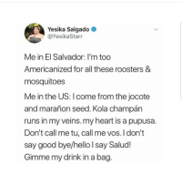 Hello, Latinos, and Memes: Yesika Salgado  @YesikaStarr  Me in El Salvador: I'm too  Americanized for all these roosters &  mosquitoes  Me in the US: l come from the jocote  and marañon seed. Kola champán  runs in my veins. my heart is a pupusa.  Don't call me tu, call me vos. I don't  say good bye/hello I say Salud!  Gimme my drink in a bag Lmaoo 😂😂😂😂😂 🔥 Follow Us 👉 @latinoswithattitude 🔥 latinosbelike latinasbelike latinoproblems mexicansbelike mexican mexicanproblems hispanicsbelike hispanic hispanicproblems latina latinas latino latinos hispanicsbelike