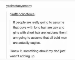 Dad, Philadelphia Eagles, and Girls: yesimstacysmom  giraffepoliceforce:  If people are really going to assume  that guys with long hair are gay and  girls with short hair are lesbians then I  am going to assume that all bald men  are actually eagles.  I knew it, something about my dad just  wasn't adding up Making assumptions about hair