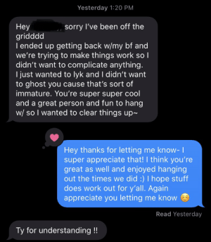 Reminder to be polite with each other!: Yesterday 1:20 PM  Неу  gridddd  I ended up getting back w/my bf and  we're trying to make things work so I  didn't want to complicate anything.  I just wanted to lyk and I didn't want  to ghost you cause that's sort of  immature. You're super super cool  and a great person and fun to hang  w/ so I wanted to clear things up~  sorry I've been off the  Hey thanks for letting me know- 1  super appreciate that! think you're  great as well and enjoyed hanging  out the times we did :) I hope stuff  does work out for y'all. Again  appreciate you letting me know  Read Yesterday  Ty for understanding !! Reminder to be polite with each other!