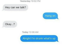 Drunk, Lit, and Memes: Yesterday 10:02 PM  Hey can we talk?  Hang on  Okay...?  Today 12:08 AM  Alright I'm drunk what's up I'm lit, I can now tolerate you [follow @djgritz1