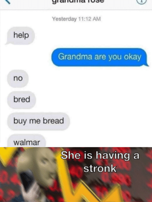 Dank, Grandma, and Memes: Yesterday 11:12 AM  help  Grandma are you okay  no  bred  buy me bread  walmar  She is having a  stronk  04 I must acquire the wheat by Can-I_Help_You MORE MEMES