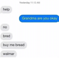 Grandma, Help, and Okay: Yesterday 11:12 AMM  help  Grandma are you okay  no  bred  buy me bread  walmar