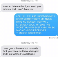 I just want to apologize BUT FUCK YOU INSTEAD: Yesterday 2:37 PM  You can hate me but I just want you  to know that I don't hate you  LOLLLLLL!!!!! ARE U KIDDING ME. I  KNOW U DON'T HATE ME AND U  HAVE NO REASON TO????? U  LITERALLY SUCK. UR LIKE THE  WORST HUMAN EVER AND IAM SO  MAD AT MYSELF FOR EVER  THINKING OTHERWISE.  Delivered  Yesterday 5:18 PM  I was gonna be nice but honestly  fuck you because I have changed  and I just wanted to apologize I just want to apologize BUT FUCK YOU INSTEAD