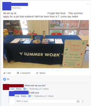 memehumor:If they can't speak about the job publicly, its a scam: Yesterday  All set up at  Forget fast food... This summer  apply for a job that matters! Well be here from 4-7, come say hello!  Seayey  TWork  mer  SUMMER WORK  $7bave-appt  Clexible schadules  fun mvircnment  scholarships  availabie  Like  Comment  Share  D36  What work do you do?  1 - Yesterday at 1:40pm  rll DM you!  Like Reply 1 Yesterday at 1:45pm  Like Reply  Write a reply... memehumor:If they can't speak about the job publicly, its a scam