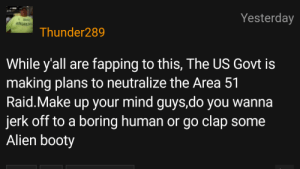 Booty, Alien, and Mind: Yesterday  ANOREN  Thunder289  While y'all are  making plans to neutralize the Area 51  Raid.Make up your mind guys,do you wanna  jerk off to a boring human or go clap some  Alien booty  fapping to this, The US Govt is Clap em alien cheeks!