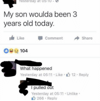 Here is a classic meme, enjoy: Yesterday at 05:10  My son woulda been 3  years old today  Like  Comment  share  104  What happened  Yesterday at 05:11 Like  12 Reply  pulled out  Yesterday at 05:11 Unlike  266 Reply Here is a classic meme, enjoy