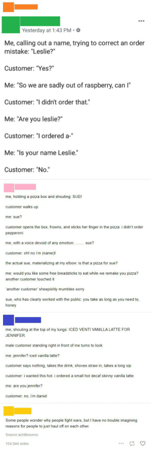 """BuT thE custOmeR is aLways rigHt!: Yesterday at 1:43 PM *  Me, calling out a name, trying to correct an order  mistake: """"Leslie?""""  Customer: """"Yes?""""  Me: """"So we are sadly out of raspberry, can I""""  Customer: """"I didn't order that.""""  Me: """"Are you leslie?""""  Customer: """"I ordered a-""""  Me: """"Is your name Leslie.""""  Customer: """"No.""""  me, holding a pizza box and shouting: SUE!  customer walks up  me; sue?  customer opens the box, frowns, and sticks her finger in the pizza: i didn't order  pepperoni  me, with a voice devoid of any emotion:  sue?  customer: oh! no i'm (name)!  the actual sue, materializing at my elbow: is that a pizza for sue?  me: would you like some free breadsticks to eat while we remake you pizza?  another customer touched it  'another customer' sheepishly mumbles sorry  sue, who has clearly worked with the public: you take as long as you need to,  honey  me, shouting at the top of my lungs: ICED VENTI VANILLA LATTE FOR  JENNIFER  male customer standing right in front of me turns to look  me: jennifer? iced vanilla latte?  customer says nothing, takes the drink, shoves straw in, takes a long sip  customer: i wanted this hot. i ordered a small hot decaf skinny vanilla latte.  me: are you jennifer?  customer: no, 'm daniel  Some people wonder why people fight wars, but I have no trouble imagining  reasons for people to just haul off on each other.  Source:achillesvevo  154.944 notes BuT thE custOmeR is aLways rigHt!"""