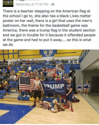 Black Lives Matter, Black Lives Matter, and Memes: Yesterday at 11:16 PM  There is a teacher stepping on the American flag at  the school I go to, she also has a black Lives matter  poster on her wall, there is a girl that uses the men's  bathroom, the theme for the basketball game was  America, there was a trump flag in the student section  and we got in trouble for it because it offended people  at the game and had to put it away.... so this is what  we do  TRUMP  DEAT AGAIN! America in 2016. Merica
