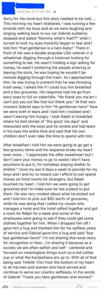 "<p>Woman's Son Notices Disabled Vet Going Through Trash. His Reply When She Offered Help Is Heartbreaking.</p>: Yesterday at 11:48 AM  Sorry for the novel but this story needed to be told..  This morning my heart shattered, I was running a fe  errands with my boys and as we were laughing and  singing walking back to our car Gabriel suddenly  stopped and asked ""Mommy what's that??"" when I  turned to look my eyes instantly began to tear and l  told him ""that gentleman is a hero baby!"" There in  front of me was a double amputee USA veteran in a  wheelchair digging through a trashcan looking for  something to eat. He wasn't holding a sign asking for  money, he wasn't bothering the people entering or  leaving the store, he was hoping he wouldn't be  noticed digging through the trash. As I approached  him, he was trying to pretend that he was throwing  trash away. I asked him if I could buy him breakfast  and a few groceries. His response had me go from  teary eyes to full on waterfalls. ""No thank you ma'am I  can't put you out like that but thank you."" At that ver  moment Gabriel says to him ""Hi gentleman hero!"" Now  we were both in tears and I told him I insisted and I  wasn't leaving him hungry. I took Ralph to breakfast  where he told stories of ""the good 'ole days"" and  interacted with the boys and he smiled and had tears  in his eyes the entire time and said that his own  children don't even take the time to spend with him  After breakfast I told him we were going to go get a  few grocery items and his response broke my heart  even more.. ""I appreciate the offer sweetheart but I  don't want your money to go to waste I don't have  any  where to put it, I'm homeless staying shelter to  shelter."" I bust my ass 6 days a week to provide for my  boys and I and by no means can I afford to just spend  money on hotel rooms for strangers, but Ralph  touched my heart. I told him we were going to get  groceries and I'm make sure he has a place to put  them. He was very modest about what he picked out  and I told him to pick out $50 worth of groceries,  while he was doing that I called my cousin who  manages a hotel and the hotel rallied together and got  a room for Ralph for a week and some of the  employees were going to see if they could get some  clothes together for him. When I dropped him off I  gave him a hug and thanked him for his selfless years  of service and Gabriel gave him a hug and said ""bye  bye gentleman hero!!"" I'm not sharing this novel story  for recognition or likes...I'm sharing it because as a  society we are often selfish and self centered and  focused on meaningless things such as a red coffe  cup or what the Kardashians are up to. With all of that  being said THANK YOU from the bottom of my heart  to all the men and women who have served and  continue to serve our country selflessly. In the words  of Gabriel ""Thank you hero gentlemen and women! <p>Woman's Son Notices Disabled Vet Going Through Trash. His Reply When She Offered Help Is Heartbreaking.</p>"