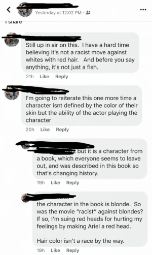 """Ariel, Head, and The Little Mermaid: Yesterday at 12:02 PM  I SIIdle  Still up in air on this. I have a hard time  believing it's not a racist move against  whites with red hair. And before you say  anything, it's not just a fish.  Like  Reply  21h  I'm going to reiterate this one more time a  character isnt defined by the color of their  skin but the ability of the actor playing the  character  Like  Reply  20h  but it is a character from  book, which everyone seems to leave  out, and was described in this book so  that's changing history.  a  Like  Reply  19h  the character in the book is blonde. So  was the movie """"racist"""" against blondes?  If so, I'm suing red heads for hurting my  feelings by making Ariel a red head.  Hair color isn't a race  by the way.  Like Reply  19h The Little Mermaid"""