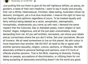 Respect, True, and Vegan: Yesterday at 12:06 PM  Just putting this out there to give all the self righteous leftists, pc pansy, do  gooders, a taste of their own medicine. I want to say it loudly and proudly,  that I am a White, Heterosexual, Christian, Meat eating, Australian citizen by  descent, Immigrant, yet a true blue Australian. I reserve the right to have my  own feelings and opinions regardless of yours. To be treated equally and  fairly without being labeled as a  homophobic, whateverobic you come up with next. I demand the same  respect that the Coloured, Gay or Alphabet peeps, insert religion or lack  thereof, Vegan, Indigenous, and all the just plain unAustralians, keep  demanding from me. All you self entitled, narcissists, can shove your labels  and pc correctness where the sun don't shine. Get over yourselves. We are  all humans. We all need somewhere to live on this planet. No skin colour is  more important than another. We DO NOT all need to like or agree with  another persons sexuality, religion, culture, opinions, or lifestyles. We ARE  absolutely entitled to personal feelings and opinions, even if it hurts or  offends another persons. That is the REAL meaning of diversity. Putting  labels on people, accusations of discrimination, or vilifying them for not  being accepting of absolutely everything doesn't do the world any good.  racist, xenophobic, islamaphobic, my favorite part is that she thinks the suffix is obic instead of phobic