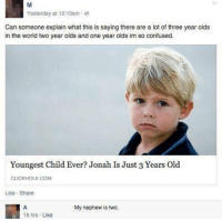 Confused, Memes, and Holes: Yesterday at 12:10am.  Can someone explain what this is saying there are a lot of three year olds  in the world two yearolds and one year olds im so confused.  Youngest Child Ever? Jonah Is Just 3 Years  Old  CLICK HOLE COM  Like Share  My nephew is two  18 hrs  Like