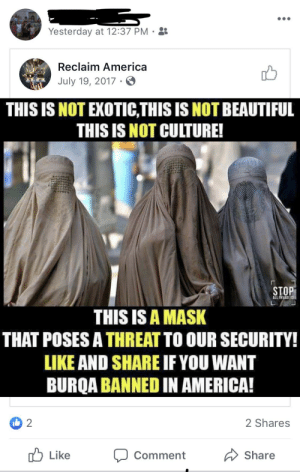 America, Beautiful, and Mask: Yesterday at 12:37 PM.  Reclaim America  July 19, 2017.  THIS IS NOT EXOTIC,THIS IS NOT BEAUTIFUL  THIS IS NOT CULTURE!  STOP  ALL INVADERS  THIS IS A MASK  THAT POSES A THREAT TO OUR SECURITY!  LIKE AND SHARE IF YOU WANT  BURQA BANNED IN AMERICA!  2  2 Shares  Like  Share  Comment A mask!