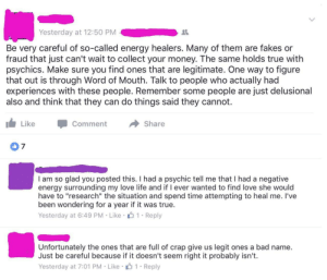 """Bad, Energy, and Fake: Yesterday at 12:50 PM  Be very careful of so-called energy healers. Many of them are fakes or  fraud that just can't wait to collect your money. The same holds true with  psychics. Make sure you find ones that are legitimate. One way to figure  that out is through Word of Mouth. Talk to people who actually had  experiences with these people. Remember some people are just delusional  also and think that they can do things said they cannot.  Like Comment →Share  I am so glad you posted this. I had a psychic tell me that I had a negative  energy surrounding my love life and if I ever wanted to find love she would  have to """"research"""" the situation and spend time attempting to heal me. I've  been wondering for a year if it was true.  Yesterday at 6:49 PM Like 1 Reply  Unfortunately the ones that are full of crap give us legit ones a bad name.  Just be careful because if it doesn't seem right it probably isn't.  Yesterday at 7:01 PM . Like . 1-Reply memehumor:  Fake energy healers giving real ones a bad name!"""