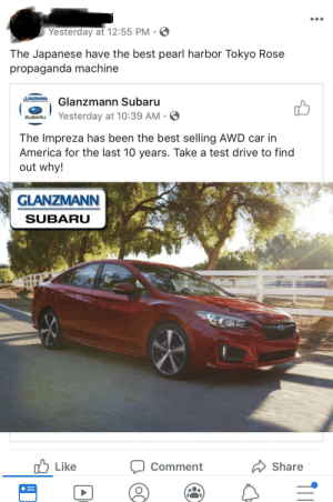 This guy literally just shares Japanese branded car dealership pictures with comments like this...: Yesterday at 12:55 PM  The Japanese have the best pearl harbor Tokyo Rose  propaganda machine  GLANZMANN  Glanzmann Subaru  Yesterday at 10:39 AM  SUBARU  The Impreza has been the best selling AWD car in  America for the last 10 years. Take a test drive to find  out why!  GLANZMANN  SUBARU  Like  Share  Comment This guy literally just shares Japanese branded car dealership pictures with comments like this...